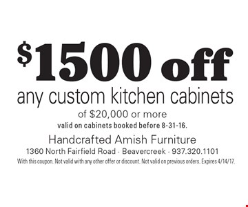 $1500 off any custom kitchen cabinets of $20,000 or more. valid on cabinets booked before 8-31-16.. With this coupon. Not valid with any other offer or discount. Not valid on previous orders. Expires 4/14/17.