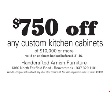 $750 off any custom kitchen cabinets of $10,000 or more. valid on cabinets booked before 8-31-16.. With this coupon. Not valid with any other offer or discount. Not valid on previous orders. Expires 4/14/17.