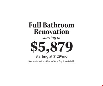 Starting at $5,879 Full Bathroom Renovation – starting at $129/mo. Not valid with other offers. Expires 6-1-17.