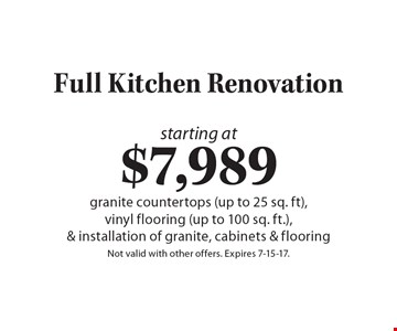 starting at $7,989 Full Kitchen Renovation granite countertops (up to 25 sq. ft), vinyl flooring (up to 100 sq. ft.), & installation of granite, cabinets & flooring. Not valid with other offers. Expires 7-15-17.