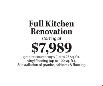 Full Kitchen Renovation starting at $7,989. Granite countertops (up to 25 sq. ft), vinyl flooring (up to 100 sq. ft.) & installation of granite, cabinets & flooring.