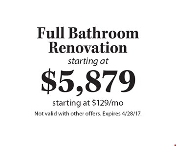 starting at $5,879 Full Bathroom Renovation, starting at $129/mo. Not valid with other offers. Expires 4/28/17.