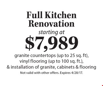 starting at $7,989 Full Kitchen Renovation granite countertops (up to 25 sq. ft), vinyl flooring (up to 100 sq. ft.), & installation of granite, cabinets & flooring. Not valid with other offers. Expires 4/28/17.
