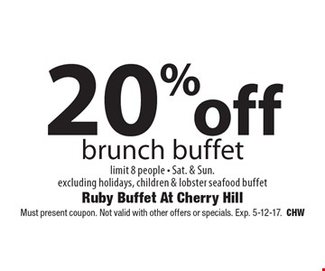 20% off brunch buffet. Limit 8 people. Sat. & Sun. Excluding holidays, children & lobster seafood buffet. Must present coupon. Not valid with other offers or specials. Exp. 5-12-17.CHW