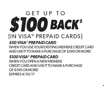 $100 back5Get Up To[in visa prepaid cards] $50 VISA PREPAID CARD WHEN YOU USE YOUR EXISTING MEINEKE CREDIT CARD AND USE IT TO MAKE A PURCHASE OF $399 OR MORE!$100 VISA PREPAID CARD WHEN YOU OPEN A NEW MEINEKE CREDIT CARD AND USE IT TO MAKE A PURCHASE OF $399 OR MORE!Expires 4/30/17 . Expires 4-30-17.