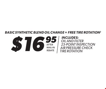 $16.95 Basic Synthetic Blend Oil Change + Free Tire Rotation (2) Includes: Oil and Filter, 23-Point Inspection, Air Pressure Check, Tire Rotation. After Mail-In Rebate. Expires 5-21-17.