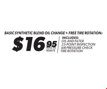 $16.95 basic Synthetic Blend oil change + free tire rotation. Includes: Oil and Filter. 23-Point Inspection. Air Pressure Check. Tire Rotation. After Mail-In Rebate. Expires 6-11-17.