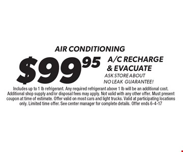 Air conditioning. $99.95 A/C recharge & evacuate. Ask store about no leak guarantee! Includes up to 1 lb refrigerant. Any required refrigerant above 1 lb will be an additional cost. Additional shop supply and/or disposal fees may apply. Not valid with any other offer. Must present coupon at time of estimate. Offer valid on most cars and light trucks. Valid at participating locations only. Limited time offer. See center manager for complete details. Offer ends 6-4-17.