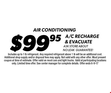 Air conditioning. $99.95 A/C recharge & evacuate. Ask store about no leak guarantee! Includes up to 1 lb refrigerant. Any required refrigerant above 1 lb will be an additional cost. Additional shop supply and/or disposal fees may apply. Not valid with any other offer. Must present coupon at time of estimate. Offer valid on most cars and light trucks. Valid at participating locations only. Limited time offer. See center manager for complete details. Offer ends 6-4-17