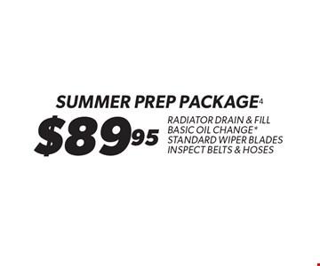 $89.95 SUMMER Prep Package. Radiator drain & Fill Basic Oil Change*. Standard Wiper Blades Inspect Belts & hoses. *Oil change includes up to 5 qts. of standard motor oil & a standard filter. Radiator service includes standard fluid & universal coolant. Special oils, filters & fluids available at additional cost. Includes standard wiper blades. Coupon must be presented at time of estimate. Valid on most cars and light trucks at participating Meineke U.S. locations only. Not valid with any other offers, special order parts or warranty work. Additional disposal and shop supply fees may apply, where permitted. Not valid with any other Meineke Credit Card offers. See center manager for complete details. No cash value. Void where prohibited. Limited time offer. Offer expires 5-28-17.