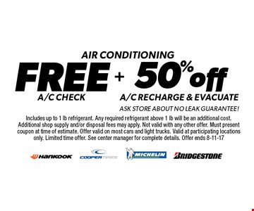 Air conditioning. Free A/C check + 50% off A/C recharge & evacuate. Ask store about no leak guarantee! Includes up to 1 lb refrigerant. Any required refrigerant above 1 lb will be an additional cost. Additional shop supply and/or disposal fees may apply. Not valid with any other offer. Must present coupon at time of estimate. Offer valid on most cars and light trucks. Valid at participating locations only. Limited time offer. See center manager for complete details. Offer ends 8-11-17