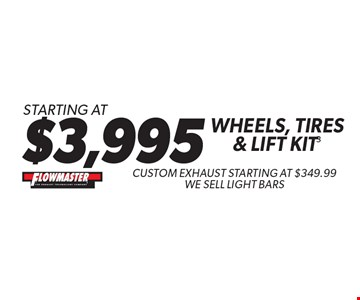 Starting At $3,995 Wheels, Tires & Lift Kit. Custom Exhaust Starting At $349.99. We Sell Light Bars. Not valid with any other offers. Must present coupon at time of estimate. Offer valid on most cars and light trucks. Valid at participating locations only. Limited time offer. See center manager for complete details. Offer expires 6-25-17.