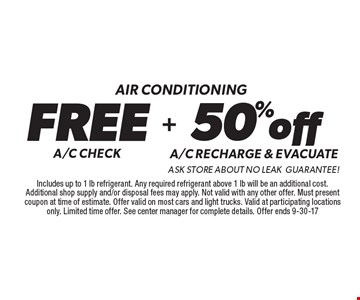 Air conditioning FREE A/C CHECK. 50%off A/C RECHARGE & evacuate ask store about no leak Guarantee!.Includes up to 1 lb refrigerant. Any required refrigerant above 1 lb will be an additional cost. Additional shop supply and/or disposal fees may apply. Not valid with any other offer. Must present coupon at time of estimate. Offer valid on most cars and light trucks. Valid at participating locations only. Limited time offer. See center manager for complete details. Offer ends 9-30-17