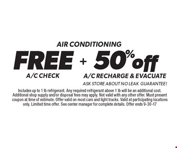 Air conditioning-  Free A/C Check & 50% off A/C Recharge & Evacuate. Ask Store About No Leak Guarantee! Includes up to 1 lb refrigerant. Any required refrigerant above 1 lb will be an additional cost. Additional shop supply and/or disposal fees may apply. Not valid with any other offer. Must present coupon at time of estimate. Offer valid on most cars and light trucks. Valid at participating locations only. Limited time offer. See center manager for complete details. Offer ends 9-30-17