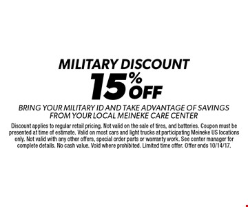 15% OFF Military discount Bring Your Military Id And Take Advantage Of Savings From Your Local Meineke Care Center. Discount applies to regular retail pricing. Not valid on the sale of tires, and batteries. Coupon must be presented at time of estimate. Valid on most cars and light trucks at participating Meineke US locations only. Not valid with any other offers, special order parts or warranty work. See center manager for complete details. No cash value. Void where prohibited. Limited time offer. Offer ends 10/14/17.