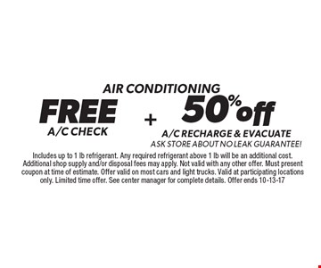 Air conditioning FREE A/C CHECK. 50% off A/C RECHARGE & evacuate ask store about no leak Guarantee! Includes up to 1 lb refrigerant. Any required refrigerant above 1 lb will be an additional cost. Additional shop supply and/or disposal fees may apply. Not valid with any other offer. Must present coupon at time of estimate. Offer valid on most cars and light trucks. Valid at participating locations only. Limited time offer. See center manager for complete details. Offer ends 10-13-17