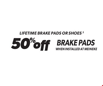 Lifetime Brake Pads Or Shoes 3 50% off Brake Pads When Installed At Meineke. Standard installation labor rates apply. Additional parts and service may be needed at extra cost. Valid on standard brake pads and/or shoes only when installed at Meineke. Discount applies to regular retail pricing. Not valid with any other offers, special order parts or warranty work. Offer may be combined with Meineke credit card rebates. Offer valid at participating Meineke U.S. locations. Valid on most cars and light trucks. No cash value. Void where prohibited. Limited time offer. See center manager for complete details. Offer ends 10-13-17.