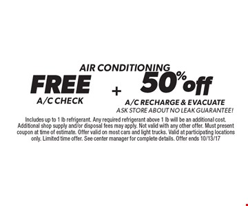 Air conditioning FREE A/C CHECK. 50% off A/C RECHARGE & evacuate ask store about no leak Guarantee!. . Includes up to 1 lb refrigerant. Any required refrigerant above 1 lb will be an additional cost. Additional shop supply and/or disposal fees may apply. Not valid with any other offer. Must present coupon at time of estimate. Offer valid on most cars and light trucks. Valid at participating locations only. Limited time offer. See center manager for complete details. Offer ends 10/13/17