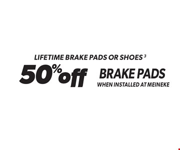 Lifetime Brake Pads Or Shoes 3 50% off Brake Pads When Installed At Meineke. Standard installation labor rates apply. Additional parts and service may be needed at extra cost. Valid on standard brake pads and/or shoes only when installed at Meineke. Discount applies to regular retail pricing. Not valid with any other offers, special order parts or warranty work. Offer may be combined with Meineke credit card rebates. Offer valid at participating Meineke U.S. locations. Valid on most cars and light trucks. No cash value. Void where prohibited. Limited time offer. See center manager for complete details. Offer ends 10/13/17.