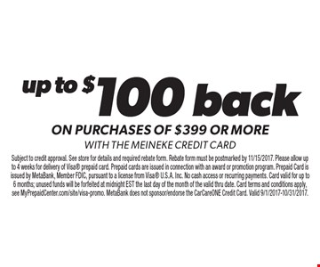 Up to $100 back on purchases of $399 or more with the Meineke credit card. Subject to credit approval. See store for details and required rebate form. Rebate form must be postmarked by 11/15/2017. Please allow up to 4 weeks for delivery of Visa prepaid card. Prepaid cards are issued in connection with an award or promotion program. Prepaid Card is issued by MetaBank, Member FDIC, pursuant to a license from Visa U.S.A. Inc. No cash access or recurring payments. Card valid for up to 6 months; unused funds will be forfeited at midnight EST the last day of the month of the valid thru date. Card terms and conditions apply, see MyPrepaidCenter.com/site/visa-promo. MetaBank does not sponsor/endorse the CarCareONE Credit Card. Valid 9/1/2017-10/31/2017.