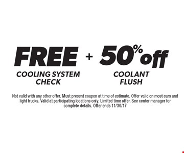 Free Cooling system check Plus 50%off coolant flush. Not valid with any other offer. Must present coupon at time of estimate. Offer valid on most cars and light trucks. Valid at participating locations only. Limited time offer. See center manager for complete details. Offer ends 11/30/17