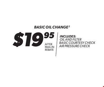 $19.95 after mail-inrebate Basic oil change 2 Includes: oil and filter basic courtesy check air pressure check. Expires 12/31/17.