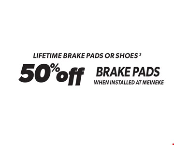 Lifetime Brake Pads Or Shoes 3 - 50% off Brake Pads When Installed At Meineke. Standard installation labor rates apply. Additional parts and service may be needed at extra cost. Valid on standard brake pads and/or shoes only when installed at Meineke. Discount applies to regular retail pricing. Not valid with any other offers, special order parts or warranty work. Offer may be combined with Meineke credit card rebates. Offer valid at participating Meineke U.S. locations. Valid on most cars and light trucks. No cash value. Void where prohibited. Limited time offer. See center manager for complete details. Offer ends 12-15-17.