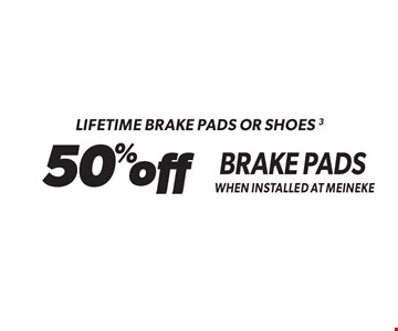 Lifetime Brake Pads Or Shoes - 50% off Brake Pads When Installed At Meineke. Standard installation labor rates apply. Additional parts and service may be needed at extra cost. Valid on standard brake pads and/or shoes only when installed at Meineke. Discount applies to regular retail pricing. Not valid with any other offers, special order parts or warranty work. Offer may be combined with Meineke credit card rebates. Offer valid at participating Meineke U.S. locations. Valid on most cars and light trucks. No cash value. Void where prohibited. Limited time offer. See center manager for complete details. Offer ends 12/15/17.