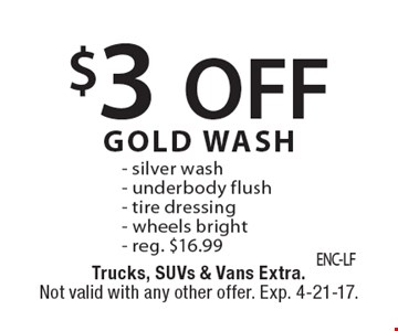 $3 off gold wash. Silver wash, Underbody flush, Tire dressing, Wheels bright. Reg. $16.99. Trucks, SUVs & Vans extra. Not valid with any other offer. Exp. 4-21-17.