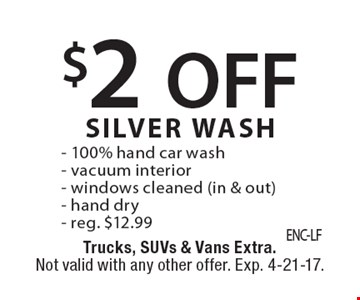 $2 off silver wash. 100% hand car wash. Vacuum interior, Windows cleaned (in & out), hand dry. Reg. $12.99. Trucks, SUVs & Vans extra. Not valid with any other offer. Exp. 4-21-17.
