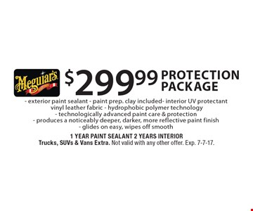 $299.99 protection package: Exterior paint sealant, paint prep. clay included. Interior UV protectant - vinyl leather fabric, hydrophobic polymer technology. Technologically advanced paint care & protection, produces a noticeably deeper, darker, more reflective paint finish - glides on easy, wipes off smooth. 1 year paint sealant, 2 years interior. Trucks, SUVs & vans extra. Not valid with any other offer. Exp. 7-7-17.