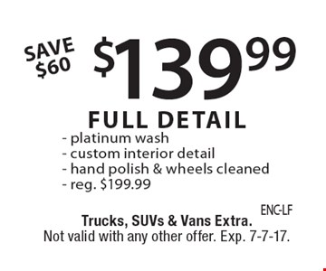 Save $60. $139.99 full detail, reg. $199.99. Platinum wash, custom interior detail, hand polish & wheels cleaned. Trucks, SUVs & vans extra. Not valid with any other offer. Exp. 7-7-17.