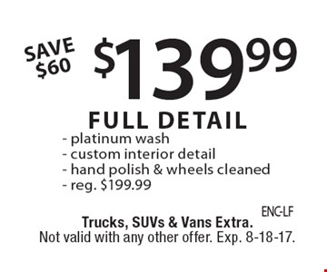 $139.99 FULL DETAIL - platinum wash- custom interior detail- hand polish & wheels cleaned- reg. $199.99 SAVE $60. Trucks, SUVs & Vans Extra. Not valid with any other offer. Exp. 8-18-17.