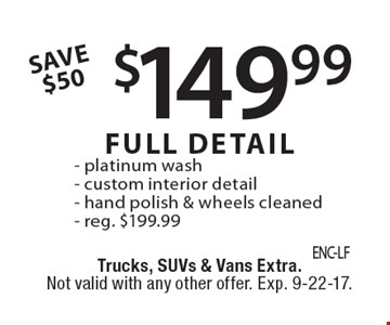 $149.99 FULL DETAIL - platinum wash - custom interior detail - hand polish & wheels cleaned - reg. $199.99 SAVE $50. Trucks, SUVs & Vans Extra. Not valid with any other offer. Exp. 9-22-17.