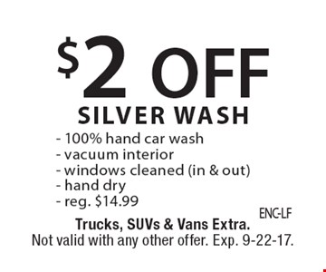 $2 OFF SILVER WASH - 100% hand car wash- vacuum interior- windows cleaned (in & out)- hand dry- reg. $14.99. Trucks, SUVs & Vans Extra. Not valid with any other offer. Exp. 9-22-17.