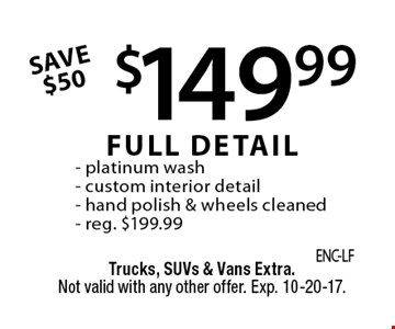 $149.99 FULL DETAIL. Platinum wash, custom interior detail, hand polish & wheels cleaned. Reg. $199.99. SAVE $50. Trucks, SUVs & Vans Extra. Not valid with any other offer. Exp. 10-20-17.