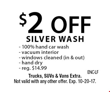 $2 OFF SILVER WASH. 100% hand car wash, vacuum interior, windows cleaned (in & out), hand dry, reg. $14.99. Trucks, SUVs & Vans Extra. Not valid with any other offer. Exp. 10-20-17.