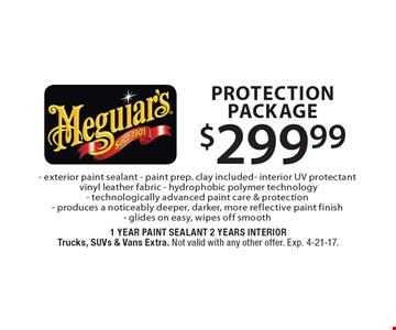 $299.99 Protection Package. Exterior paint sealant,  paint prep. clay included, interior UV protectant, vinyl leather fabric, hydrophobic polymer technology, technologically advanced paint care & protection, produces a noticeably deeper, darker, more reflective paint finish, glides on easy, wipes off smooth. Trucks, SUVs & Vans Extra. Not valid with any other offer. Exp. 4-21-17.