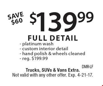 $139.99 FULL DETAIL. Platinum wash, custom interior detail, hand polish & wheels cleaned. Reg. $199.99. Trucks, SUVs & Vans Extra. Not valid with any other offer. Exp. 4-21-17.