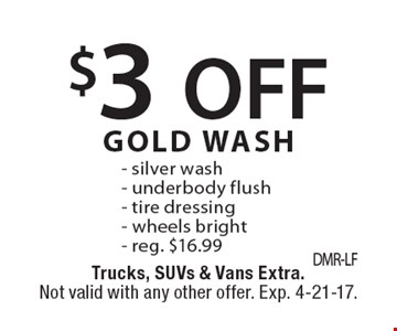 $3 OFF GOLD WASH. Silver wash, underbody flush- tire dressing, wheels bright. Reg. $16.99. Trucks, SUVs & Vans Extra. Not valid with any other offer. Exp. 4-21-17.