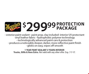 $299.99 protection package: Exterior paint sealant, paint prep. clay included. Interior UV protectant,  vinyl leather fabric - hydrophobic polymer technology. Technologically advanced paint care & protection,  produces a noticeably deeper, darker, more reflective paint finish - glides on easy, wipes off smooth. 1 year paint sealant, 2 years interior. Trucks, SUVs & vans extra. Not valid with any other offer. Exp. 7-7-17.