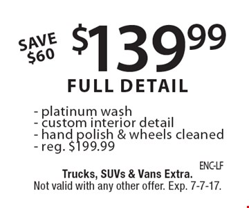 Save $60. $139.99 full detail, reg. $199.99: Platinum wash, custom interior detail, hand polish & wheels cleaned. Trucks, SUVs & vans extra. Not valid with any other offer. Exp. 7-7-17.