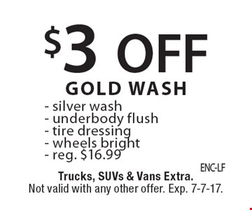$3 off gold wash, reg. $16.99: Silver wash, underbody flush, tire dressing, wheels bright. Trucks, SUVs & vans extra. Not valid with any other offer. Exp. 7-7-17.