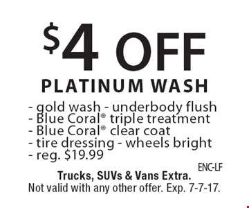 $4 off platinum wash, reg. $19.99: Gold wash, underbody flush, Blue Coral® triple treatment, Blue Coral® clear coat, tire dressing, wheels bright. Trucks, SUVs & vans extra. Not valid with any other offer. Exp. 7-7-17.