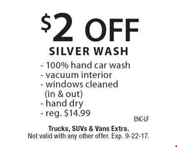 $2 OFF SILVER WASH - 100% hand car wash- vacuum interior- windows cleaned(in & out)- hand dry- reg. $14.99. Trucks, SUVs & Vans Extra.Not valid with any other offer. Exp. 9-22-17.