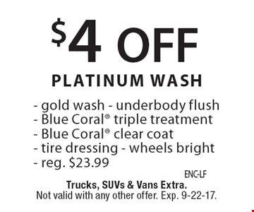 $4 OFF PLATINUM WASH - gold wash - underbody flush- Blue Coral triple treatment- Blue Coral clear coat- tire dressing - wheels bright- reg. $23.99. Trucks, SUVs & Vans Extra. Not valid with any other offer. Exp. 9-22-17.