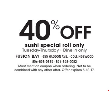 Off 40% sushi special roll only. Tuesday-Thursday - Dine in only. Must mention coupon when ordering. Not to be combined with any other offer. Offer expires 5-12-17.