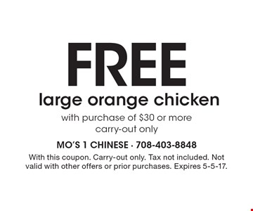 Free large orange chicken with purchase of $30 or more. carry-out only. With this coupon. Carry-out only. Tax not included. Not valid with other offers or prior purchases. Expires 5-5-17.