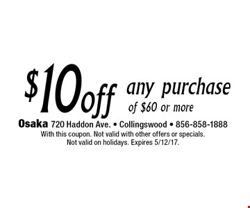 $10 off any purchase of $60 or more. With this coupon. Not valid with other offers or specials. Not valid on holidays. Expires 5/12/17.
