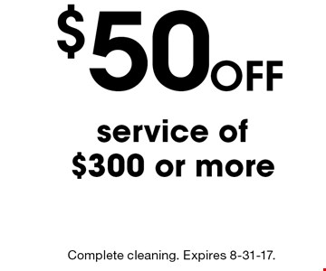 Off $50 service of $300 or more. Complete cleaning. Expires 8-31-17.